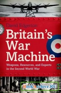Книга Britains War Machine: Weapons, Resources, and Experts in the Second World War.