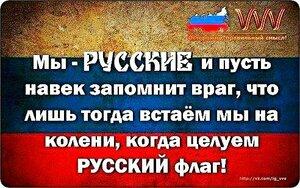 Мы - РУССКИЕ и пусть навек  запомнит враг, что лишь тогда встаём мы на колени, когда целуем РУССКИЙ флаг !