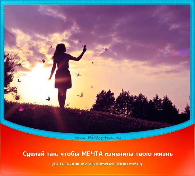 позитивчик дня: Сделай так, чтобы МЕЧТА изменила твою жизнь до того, как жизнь изменит твою мечту