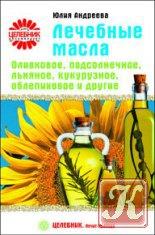 Книга Книга Лечебные масла. Оливковое, подсолнечное, льняное, кукурузное, облепиховое и другие