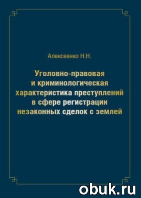 Книга Уголовно-правовая и криминологическая характеристика преступлений в сфере регистрации незаконных сделок с землей: монография