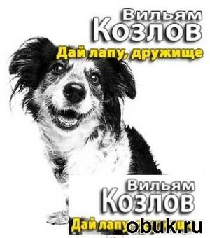 Аудиокнига Вильям Козлов. Дай лапу, дружище! (аудиокнига)