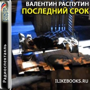 Аудиокнига Распутин Валентин - Последний срок (аудиоспектакль)