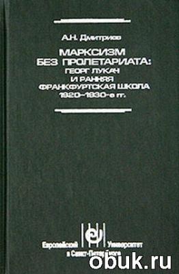 Книга Марксизм без пролетариата: Георг Лукач и ранняя Франкфуртская школа (1920 - 1930-е гг.)