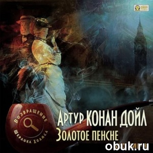 Книга Артур Конан Дойл - Золотое пенсне. Возвращение Шерлока Холмса (аудиокнига)