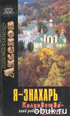 Книга Аксенов А.П.. Я-знахарь... Колдовство-злой рок человечества