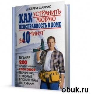 Книга Как устранить любую неисправность в доме за 10 минут. (2007)