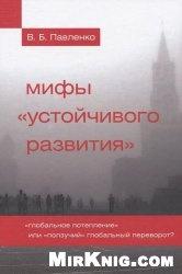 Книга Мифы «устойчивого развития». «Глобальное потепление» или «ползучий» глобальный переворот?