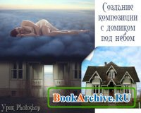 Создание композиции с домиком под небом - Урок photoshop