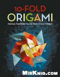 Книга 10-Fold Origami: Fabulous Paperfolds You Can Make in Just 10 Steps!