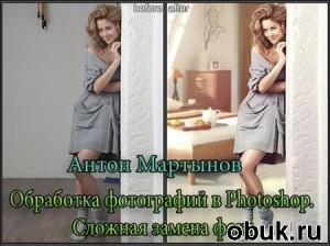 Книга Антон Мартынов -  Обработка фотографий в Photoshop. Сложная замена фона