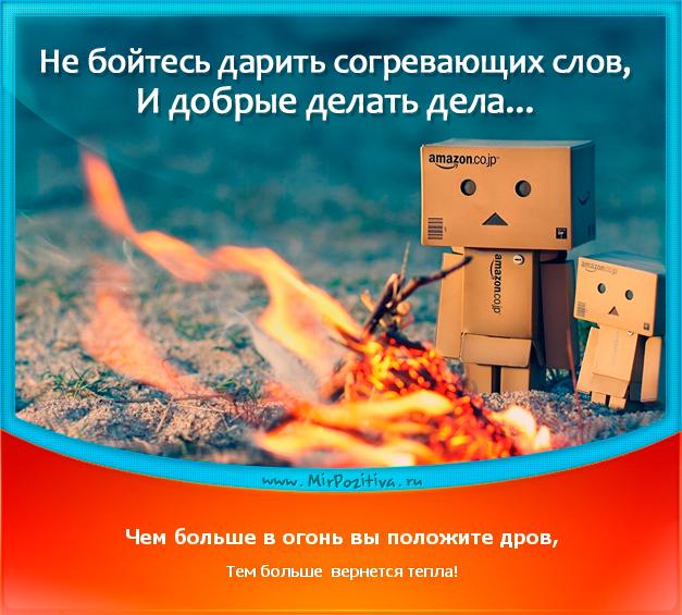 позитивчик дня: Не бойтесь дарить согревающих слов, И добрые делать дела. Чем больше в огонь вы положите дров, Тем больше вернется тепла