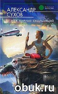 Книга Александр Сухов. Меж мирами скользящий