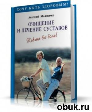 Книга А. Маловичко - Очищение и лечение суставов. Живите без боли!