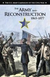 Книга The Army and Reconstruction, 1865-1877 (The U.S. Army Campaigns of the Civil War)