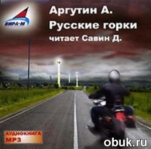 Александр Аргутин. Русские горки (аудиокнига)