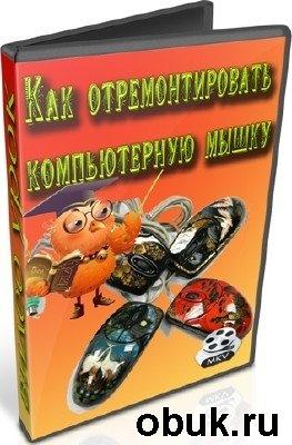 Книга Как отремонтировать компьютерную мышку (2012) DVDRip