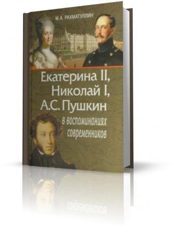 Книга Рахматуллин М.А. Екатерина II, Николай I и А.С. Пушкин в воспоминаниях современников. М., 2009.