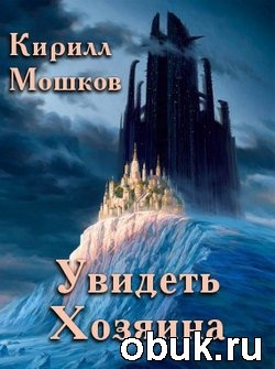 Книга Кирилл Мошков. Увидеть Хозяина