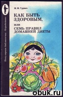 Гуревич М.М. - Как быть здоровым или семь правил домашней диеты