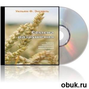 Аудиокнига Энгдаль Уильям Ф. - Семена разрушения: тайная подоплёка генетических манипуляций (Аудиокнига)