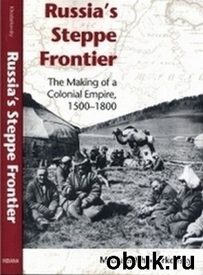 Книга Russia's Steppe Frontier: The Making of a Colonial Empire, 1500-1800