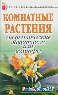 Книга Комнатные растения. Энергетические защитники или вампиры.