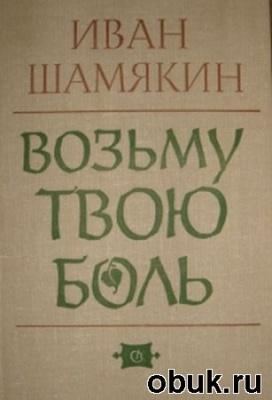 Книга Иван Шамякин - Возьму Твою Боль (Аудиокнига)