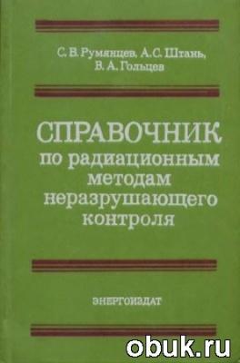 Книга Румянцев С.В.- Справочник по радиационным методам неразрушающего контроля