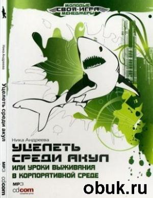 Книга Ника Андреева - Уцелеть среди акул, или ... Уроки выживания в корпоративной среде (аудиокнига)