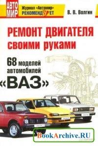 Книга Ремонт двигателя своими руками. 68 моделей автомобилей «ВАЗ».