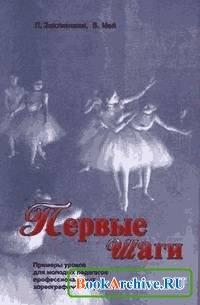 Книга Первые шаги. Примеры уроков для молодых педагогов профессиональных хореографических училищ.