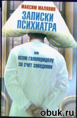 Книга Максим Малявин - Записки психиатра, или Всем галоперидолу за счёт заведения (аудиокнига)
