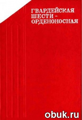 Книга Гвардейская шестиорденоносная. Эпизоды боевого пути 29-й гвардейской Унечской мотострелковой бригады
