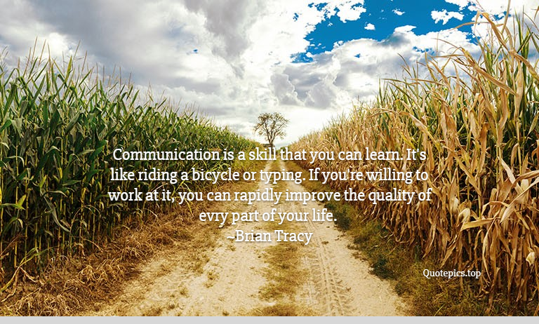 Communication is a skill that you can learn. It's like riding a bicycle or typing. If you're willing to work at it, you can rapidly improve the quality of evry part of your life. ~Brian Tracy