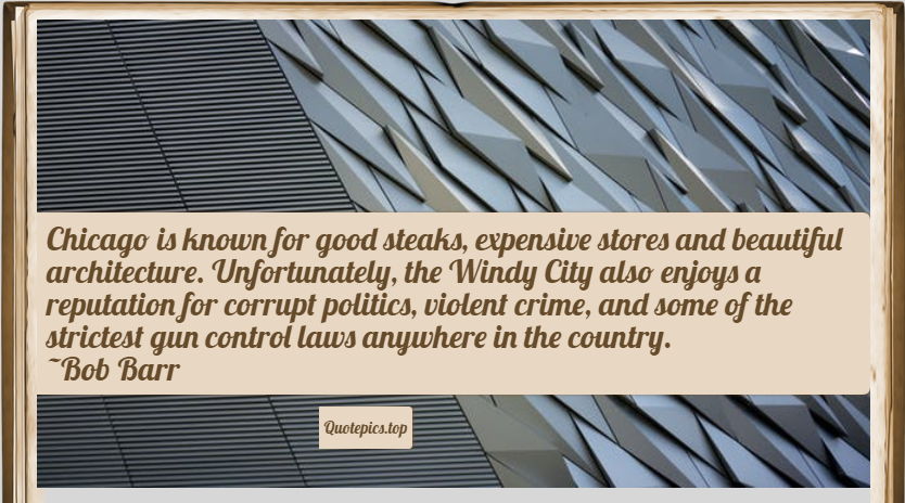 Chicago is known for good steaks, expensive stores and beautiful architecture. Unfortunately, the Windy City also enjoys a reputation for corrupt politics, violent crime, and some of the strictest gun control laws anywhere in the country. ~Bob Barr
