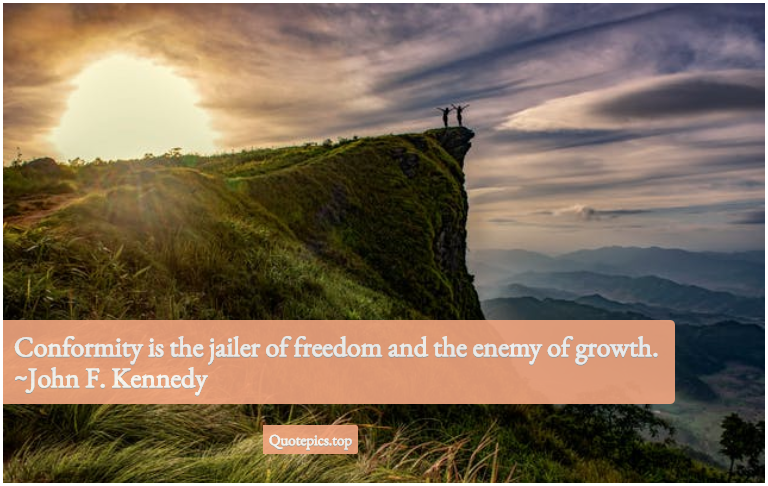 Conformity is the jailer of freedom and the enemy of growth. ~John F. Kennedy