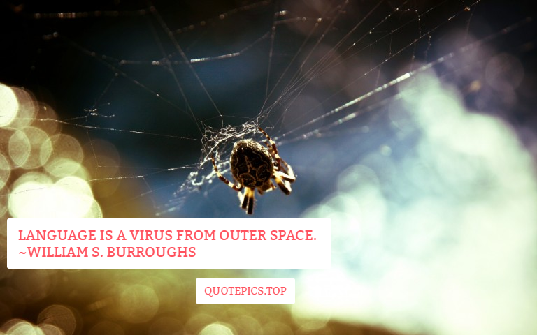 Language is a virus from outer space. ~William S. Burroughs