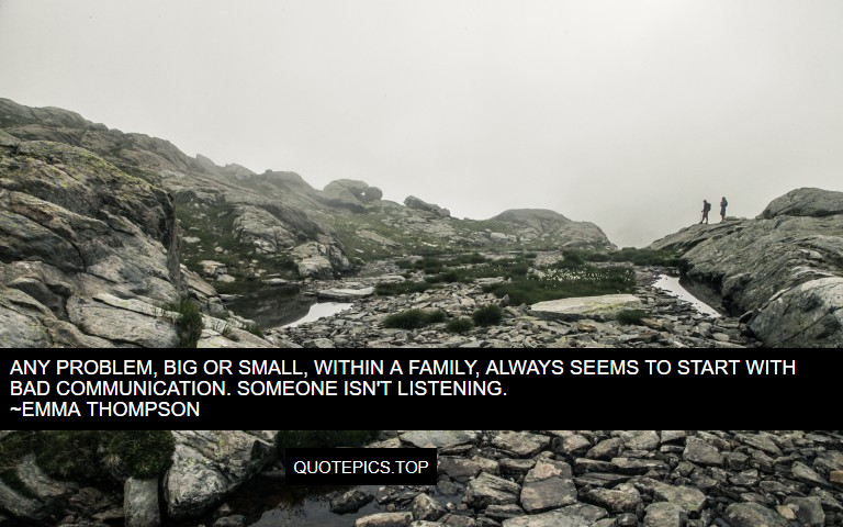 Any problem, big or small, within a family, always seems to start with bad communication. Someone isn't listening. ~Emma Thompson
