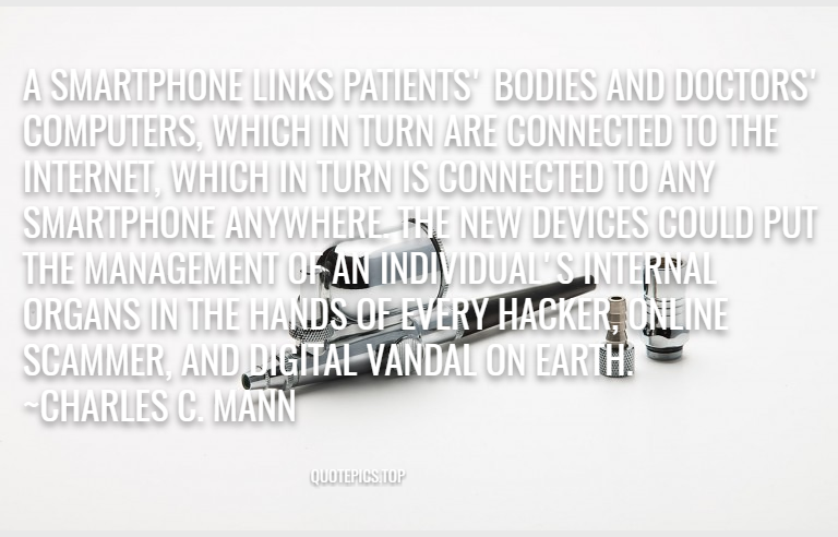 A smartphone links patients' bodies and doctors' computers, which in turn are connected to the Internet, which in turn is connected to any smartphone anywhere. The new devices could put the management of an individual's internal organs in the hands of every hacker, online scammer, and digital vandal on Earth. ~Charles C. Mann