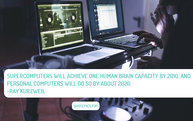 Supercomputers will achieve one human brain capacity by 2010, and personal computers will do so by about 2020. ~Ray Kurzweil