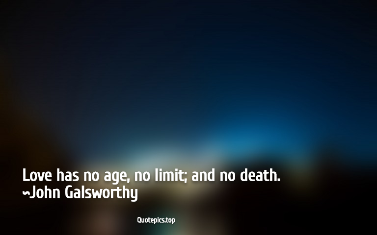 Love has no age, no limit; and no death. ~John Galsworthy
