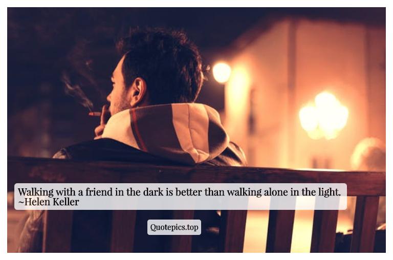 Walking with a friend in the dark is better than walking alone in the light. ~Helen Keller