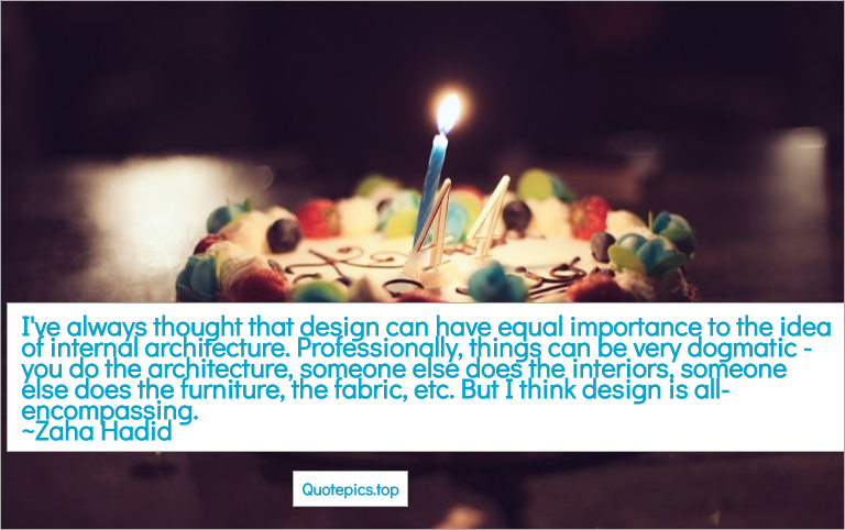 I've always thought that design can have equal importance to the idea of internal architecture. Professionally, things can be very dogmatic - you do the architecture, someone else does the interiors, someone else does the furniture, the fabric, etc. But I think design is all-encompassing. ~Zaha Hadid