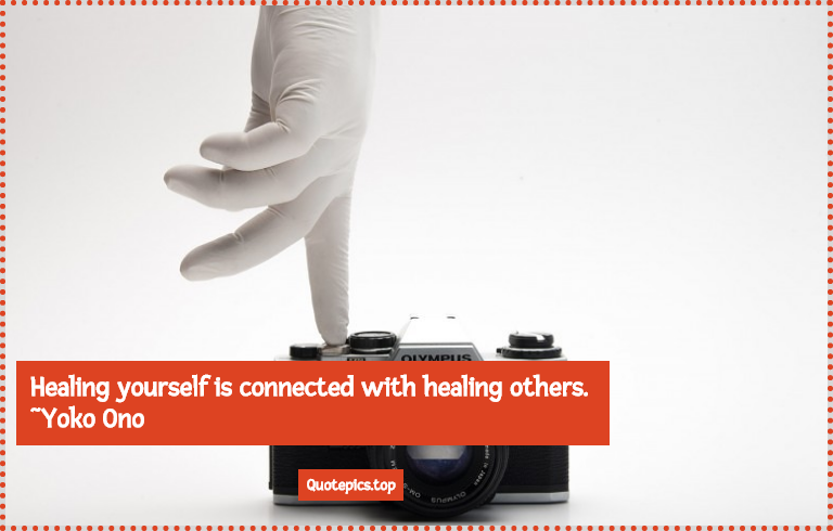 Healing yourself is connected with healing others. ~Yoko Ono
