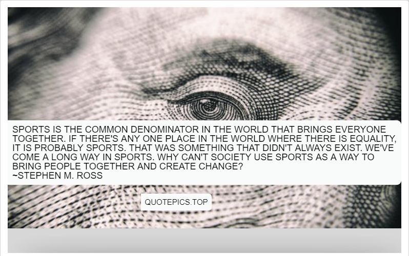 Sports is the common denominator in the world that brings everyone together. If there's any one place in the world where there is equality, it is probably sports. That was something that didn't always exist. We've come a long way in sports. Why can't society use sports as a way to bring people together and create change? ~Stephen M. Ross