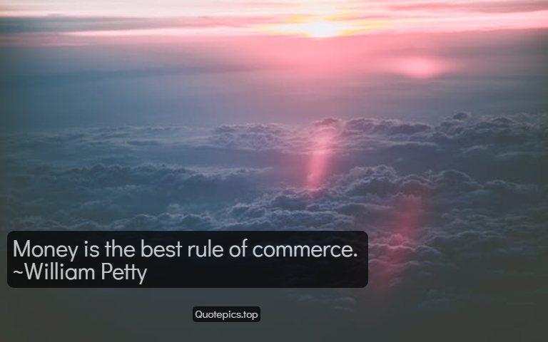 Money is the best rule of commerce. ~William Petty