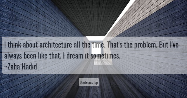 I think about architecture all the time. That's the problem. But I've always been like that. I dream it sometimes. ~Zaha Hadid