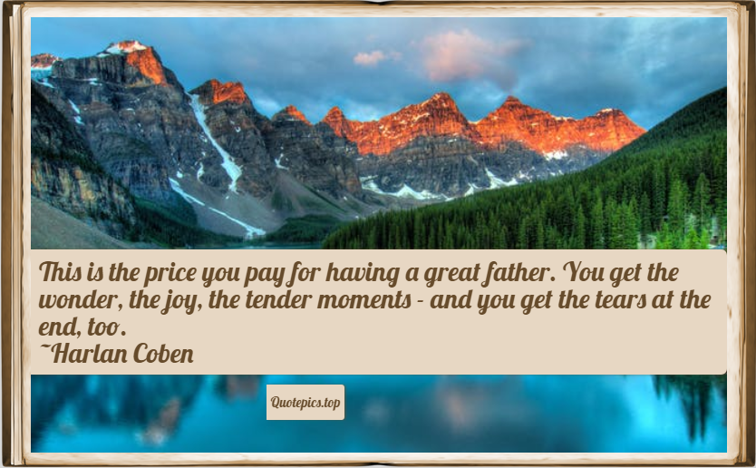 This is the price you pay for having a great father. You get the wonder, the joy, the tender moments - and you get the tears at the end, too. ~Harlan Coben