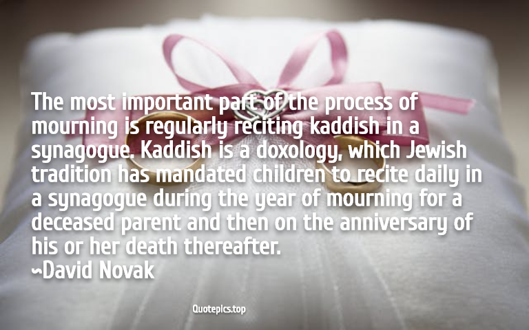 The most important part of the process of mourning is regularly reciting kaddish in a synagogue. Kaddish is a doxology, which Jewish tradition has mandated children to recite daily in a synagogue during the year of mourning for a deceased parent and then on the anniversary of his or her death thereafter. ~David Novak